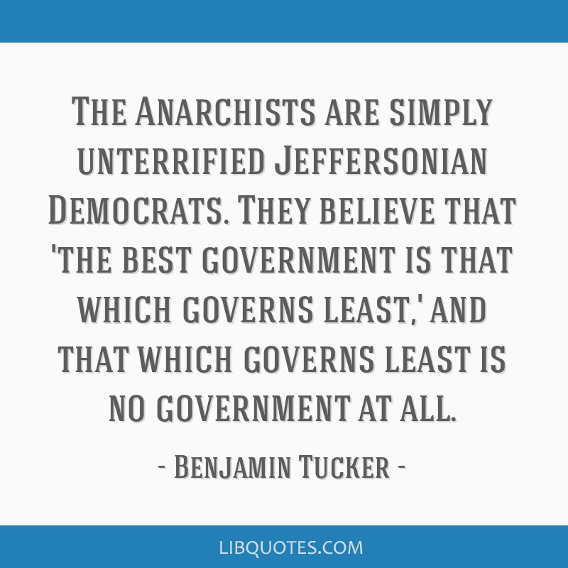 The Anarchists are simply unterrified Jeffersonian Democrats. They believe that 'the best government is that which governs least,' and that which...