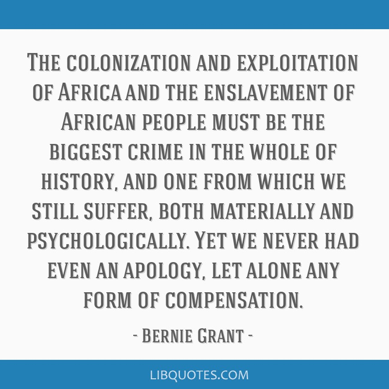 The colonization and exploitation of Africa and the enslavement of African people must be the biggest crime in the whole of history, and one from...