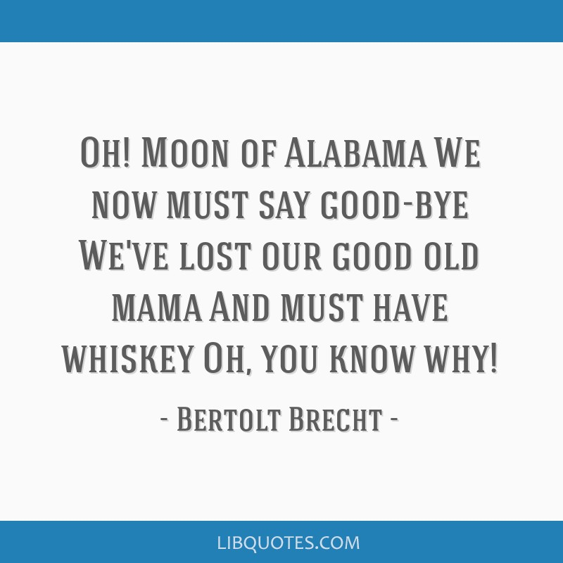 Oh! Moon of Alabama We now must say good-bye We've lost our good old mama And must have whiskey Oh, you know why!