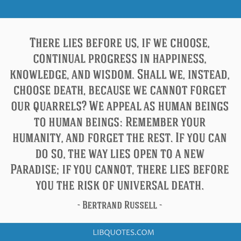 There lies before us, if we choose, continual progress in happiness, knowledge, and wisdom. Shall we, instead, choose death, because we cannot forget ...