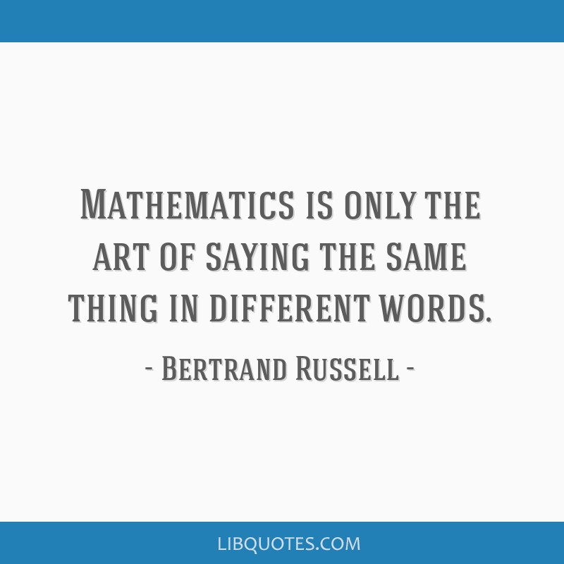 Mathematics is only the art of saying the same thing in different words.