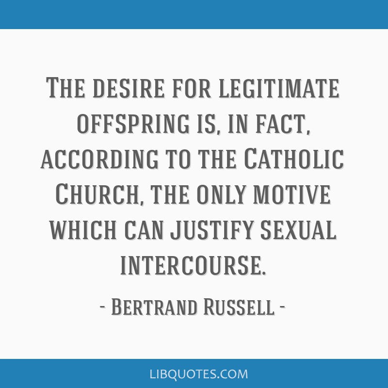 The desire for legitimate offspring is, in fact, according to the Catholic Church, the only motive which can justify sexual intercourse.