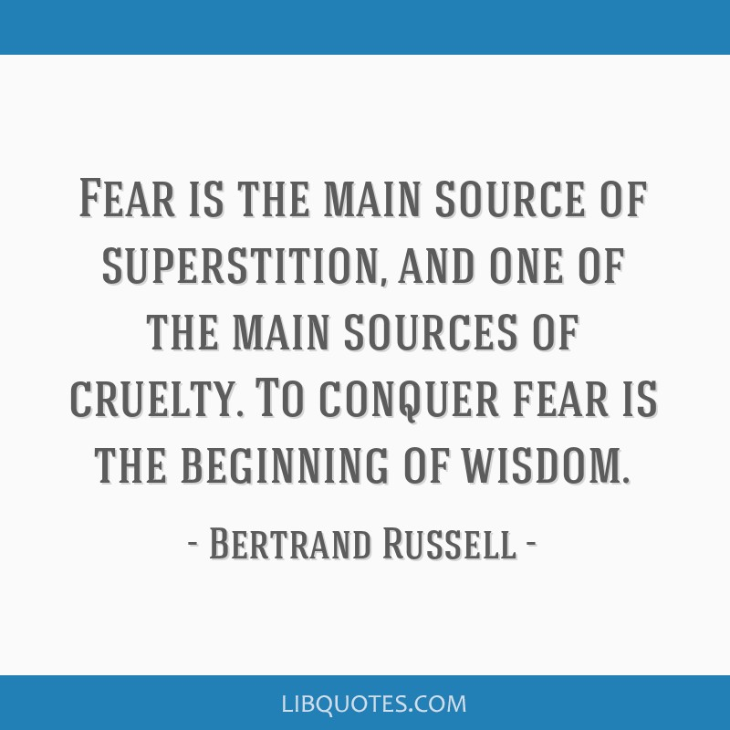 Fear is the main source of superstition, and one of the main sources of cruelty. To conquer fear is the beginning of wisdom.