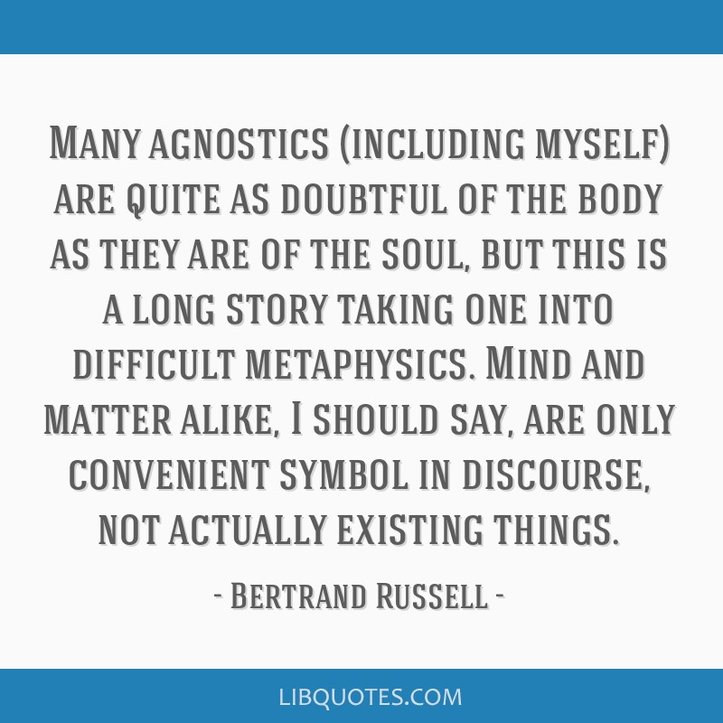 Many agnostics (including myself) are quite as doubtful of the body as they are of the soul, but this is a long story taking one into difficult...