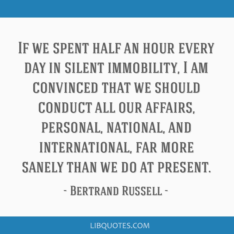 If we spent half an hour every day in silent immobility, I am convinced that we should conduct all our affairs, personal, national, and...