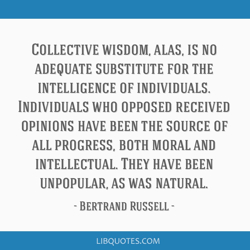 Collective wisdom, alas, is no adequate substitute for the intelligence of individuals. Individuals who opposed received opinions have been the...