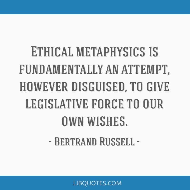 Ethical metaphysics is fundamentally an attempt, however disguised, to give legislative force to our own wishes.