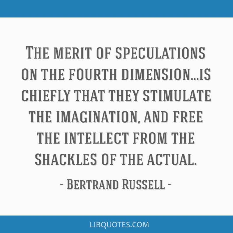 The merit of speculations on the fourth dimension…is chiefly that they stimulate the imagination, and free the intellect from the shackles of the...