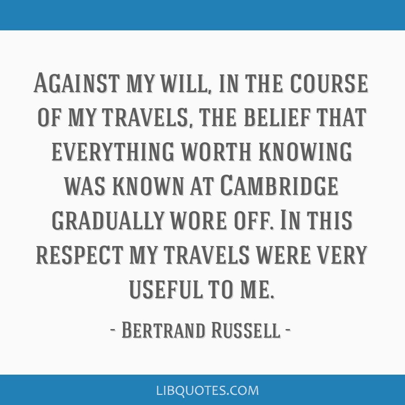 Against my will, in the course of my travels, the belief that everything worth knowing was known at Cambridge gradually wore off. In this respect my...
