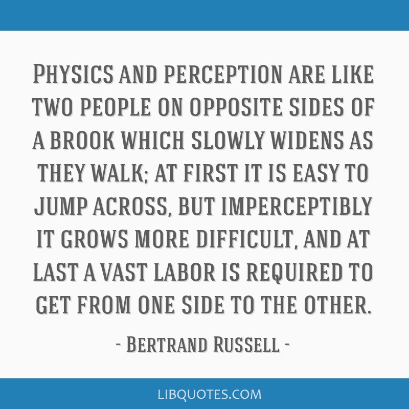 Physics and perception are like two people on opposite sides of a brook which slowly widens as they walk; at first it is easy to jump across, but...