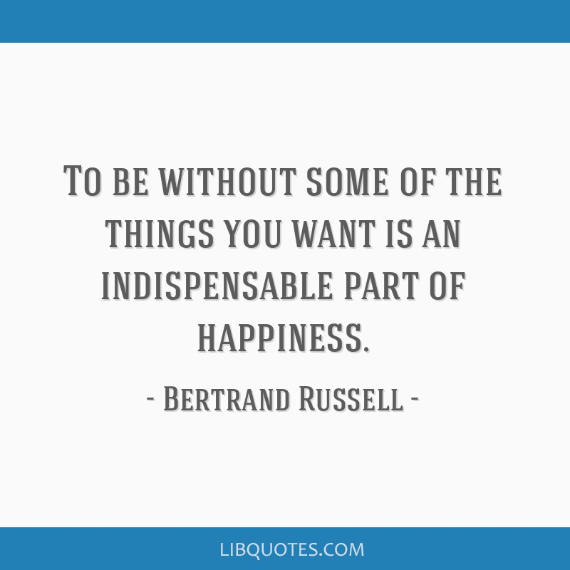 To be without some of the things you want is an indispensable part of happiness.