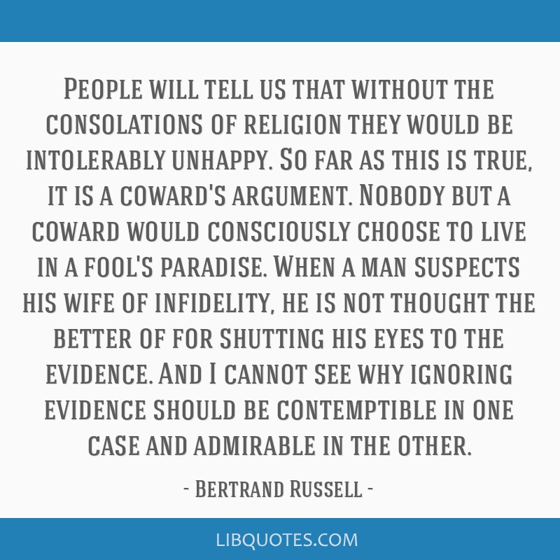 People will tell us that without the consolations of religion they would be intolerably unhappy. So far as this is true, it is a coward's argument....
