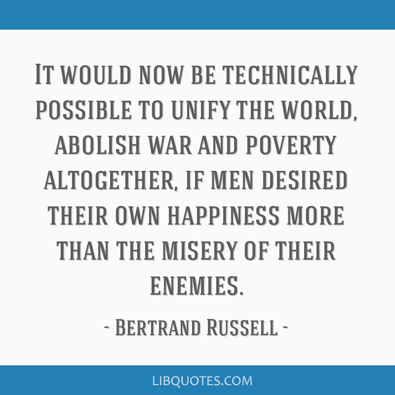 It would now be technically possible to unify the world, abolish war and poverty altogether, if men desired their own happiness more than the misery...