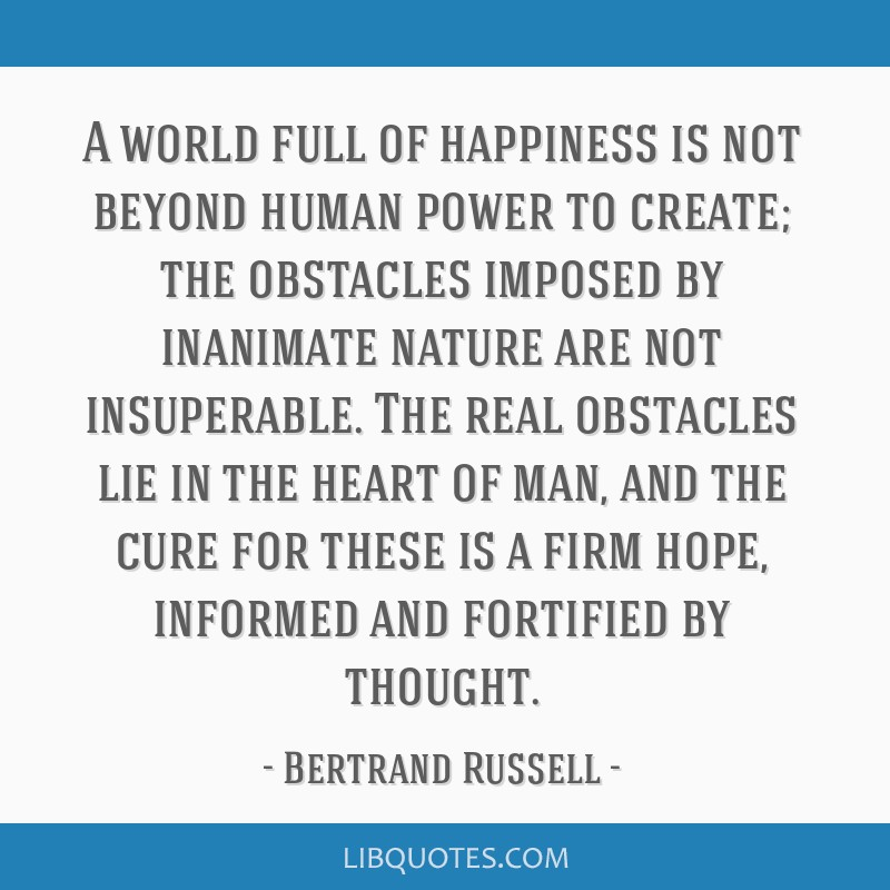 A world full of happiness is not beyond human power to create; the obstacles imposed by inanimate nature are not insuperable. The real obstacles lie...
