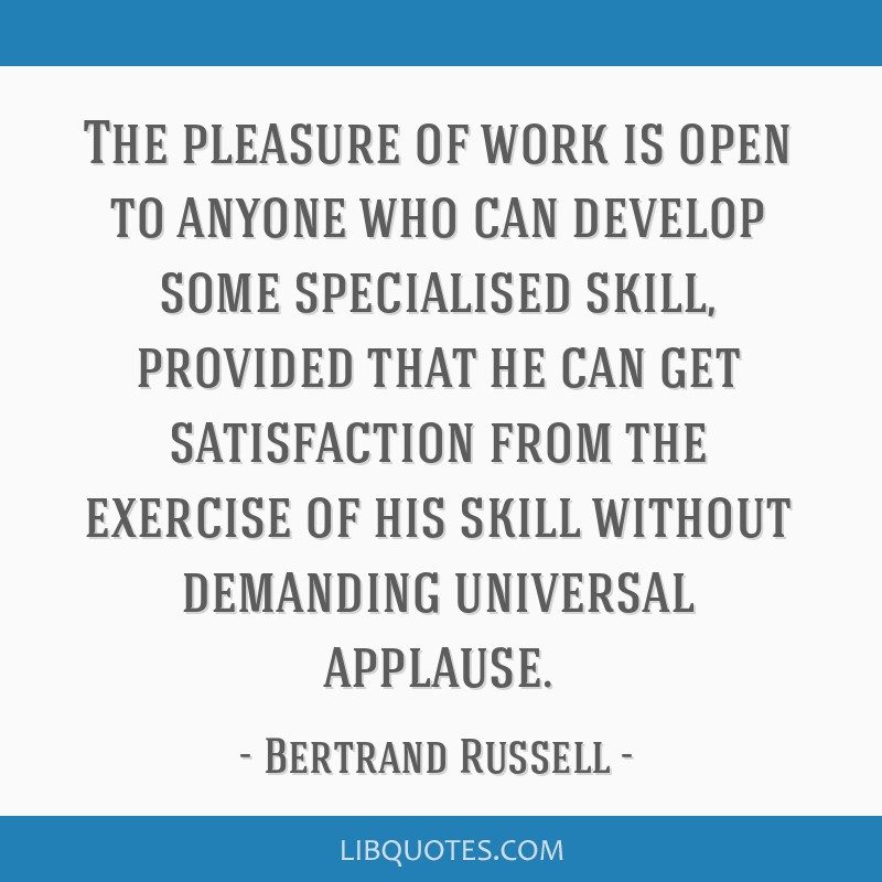 The pleasure of work is open to anyone who can develop some specialised skill, provided that he can get satisfaction from the exercise of his skill...