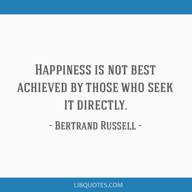 Happiness is not best achieved by those who seek it directly.