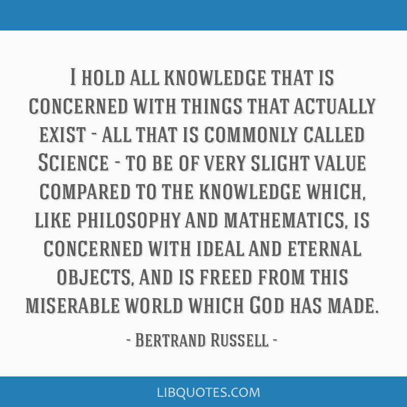 I hold all knowledge that is concerned with things that actually exist - all that is commonly called Science - to be of very slight value compared to ...