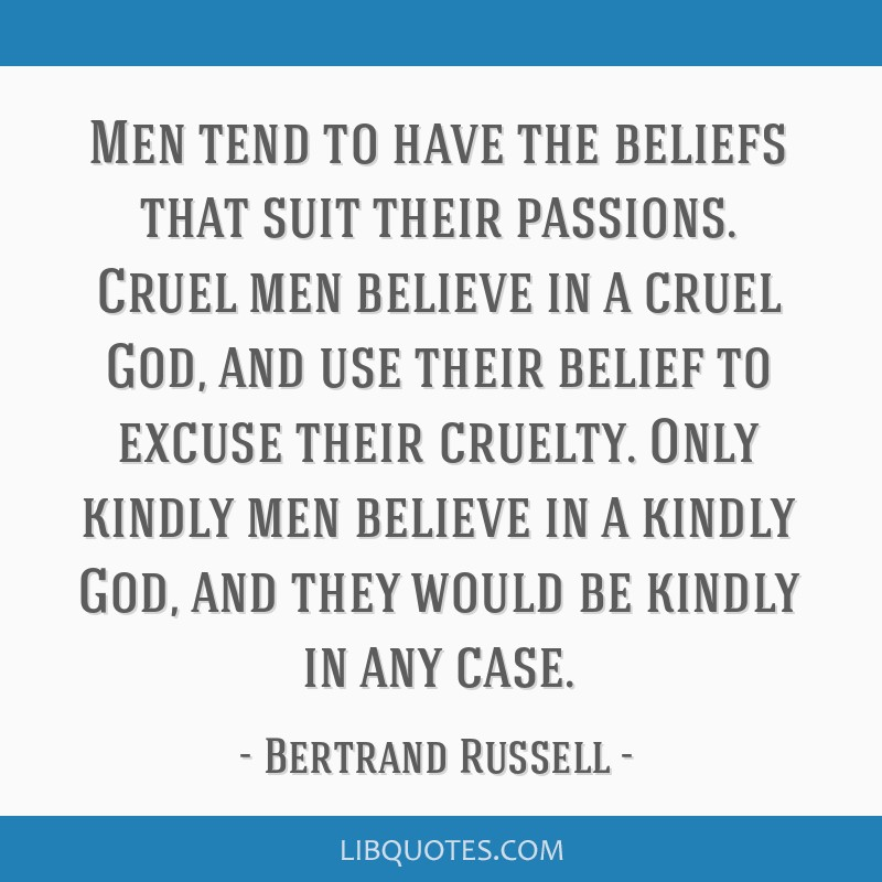 Men tend to have the beliefs that suit their passions. Cruel men believe in a cruel God, and use their belief to excuse their cruelty. Only kindly...