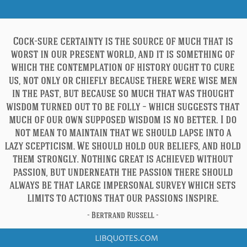 Cock-sure certainty is the source of much that is worst in our present world, and it is something of which the contemplation of history ought to cure ...