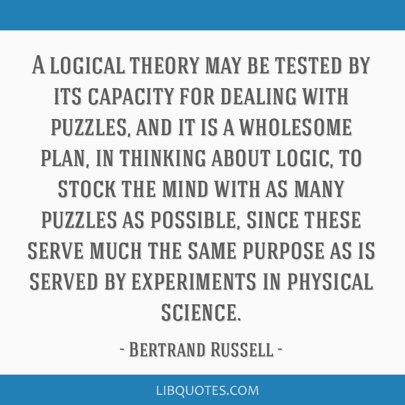 A logical theory may be tested by its capacity for dealing with puzzles, and it is a wholesome plan, in thinking about logic, to stock the mind with...