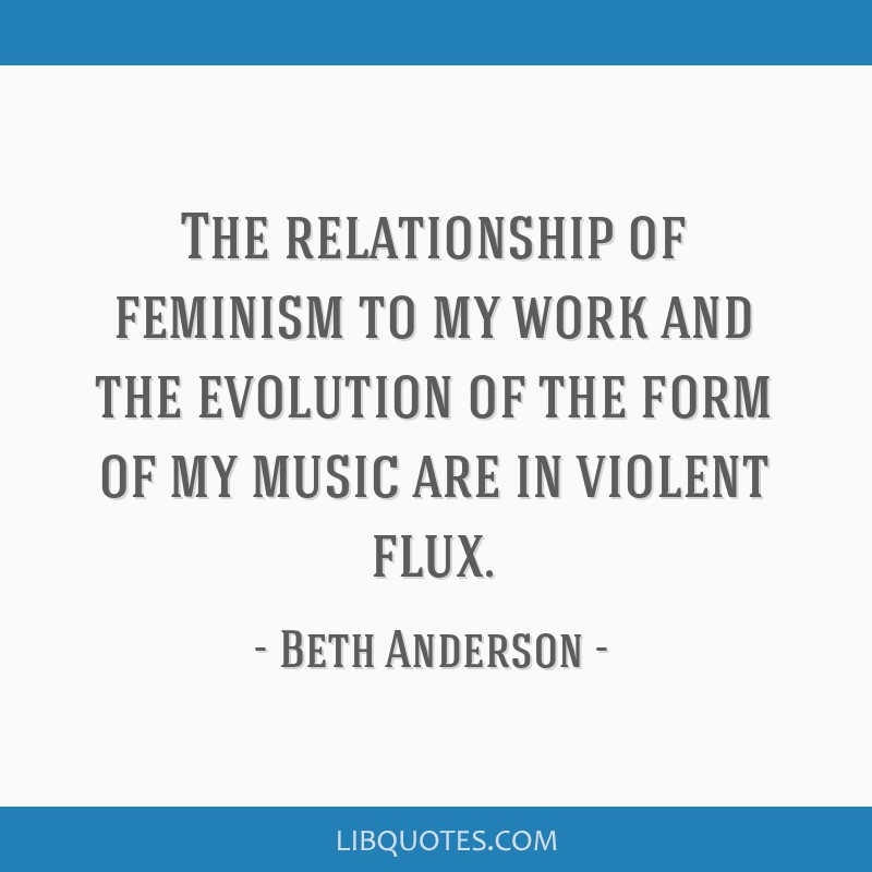The relationship of feminism to my work and the evolution of the form of my music are in violent flux.