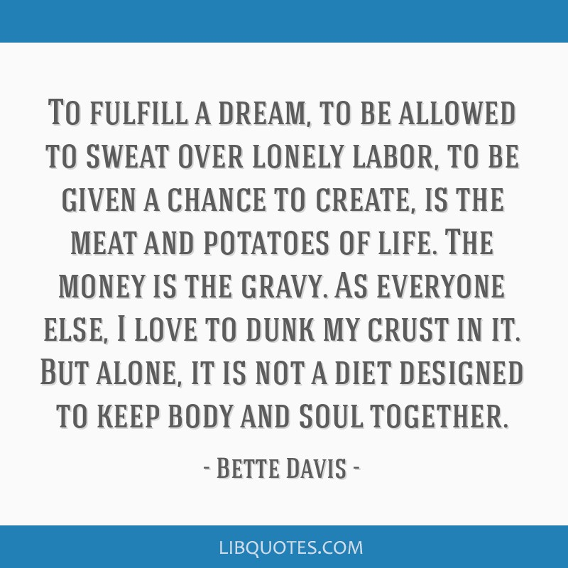 To fulfill a dream, to be allowed to sweat over lonely labor, to be given a chance to create, is the meat and potatoes of life. The money is the...