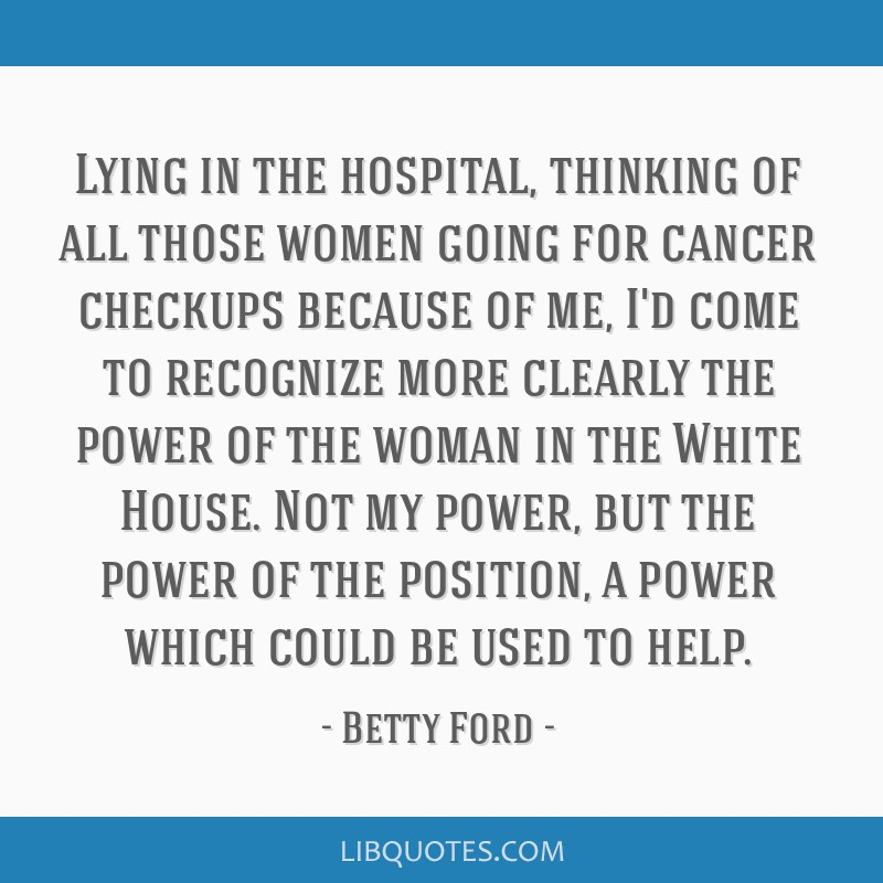 Lying in the hospital, thinking of all those women going for cancer checkups because of me, I'd come to recognize more clearly the power of the woman ...