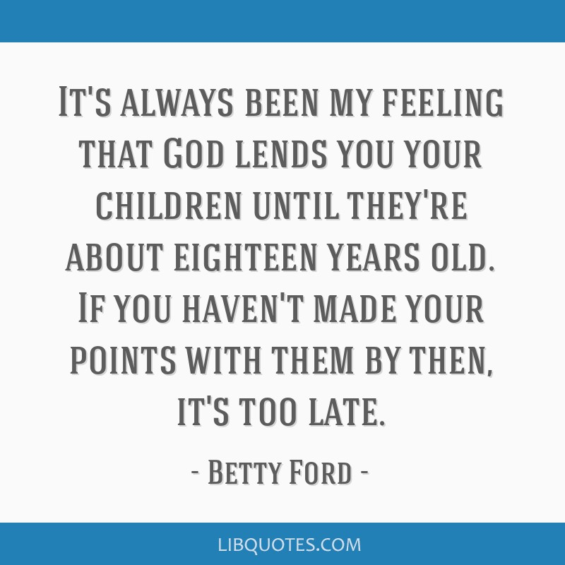 It's always been my feeling that God lends you your children until they're about eighteen years old. If you haven't made your points with them by...