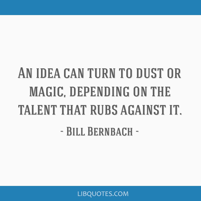 An idea can turn to dust or magic, depending on the talent that rubs against it.
