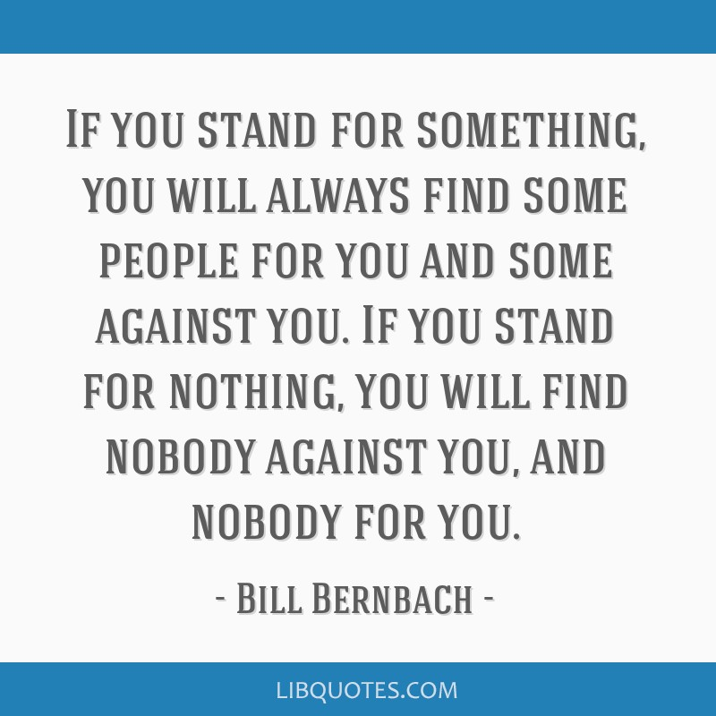 If You Stand For Something You Will Always Find Some People For You