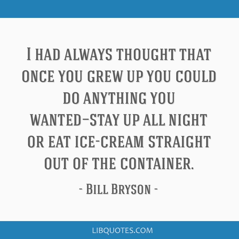I had always thought that once you grew up you could do anything you wanted—stay up all night or eat ice-cream straight out of the container.