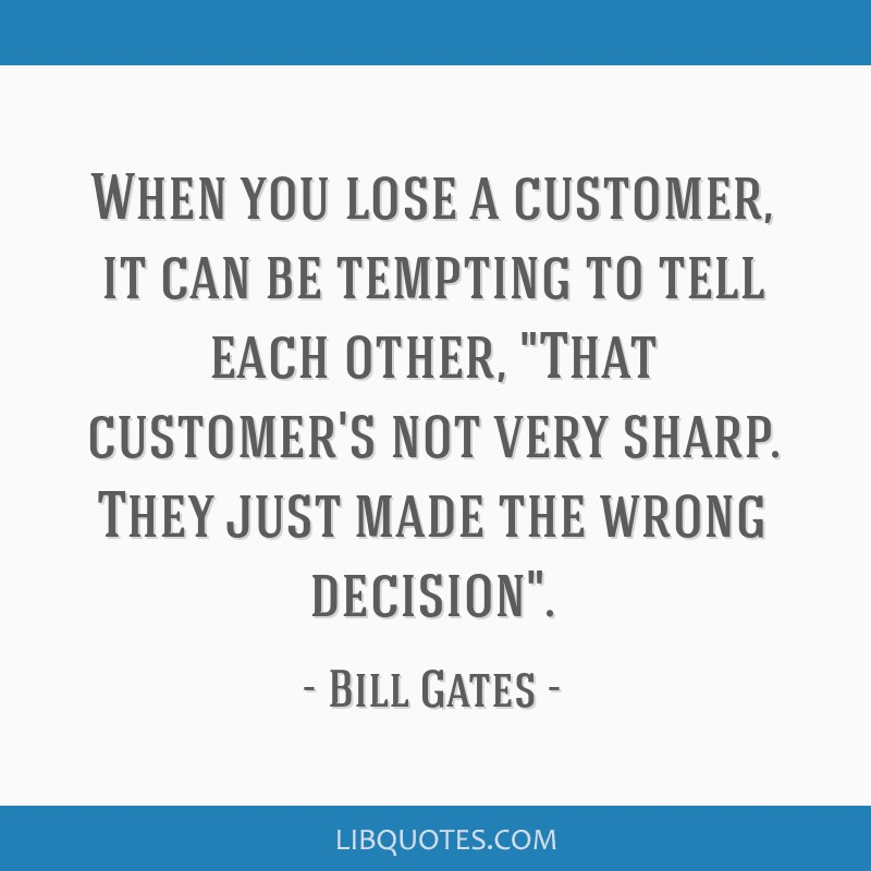 When you lose a customer, it can be tempting to tell each other, That customer's not very sharp. They just made the wrong decision.