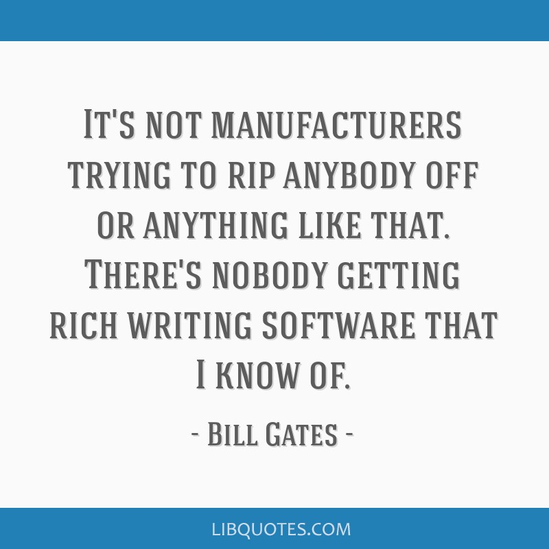 It's not manufacturers trying to rip anybody off or anything like that. There's nobody getting rich writing software that I know of.