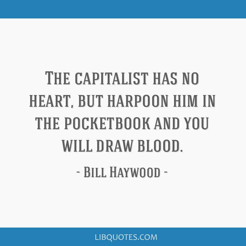The capitalist has no heart, but harpoon him in the pocketbook and you will draw blood.