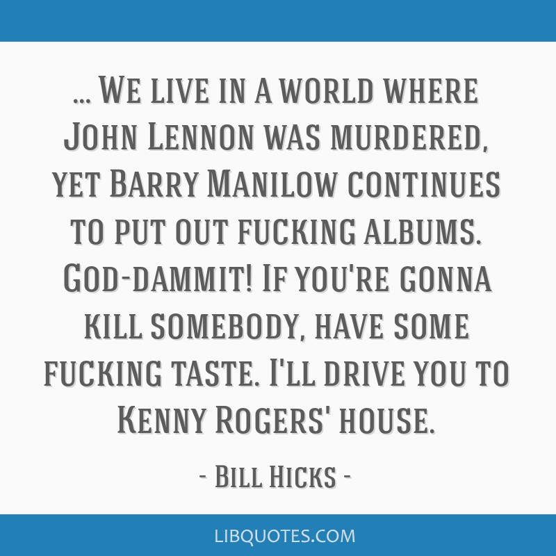 … We live in a world where John Lennon was murdered, yet Barry Manilow continues to put out fucking albums. God-dammit! If you're gonna kill...