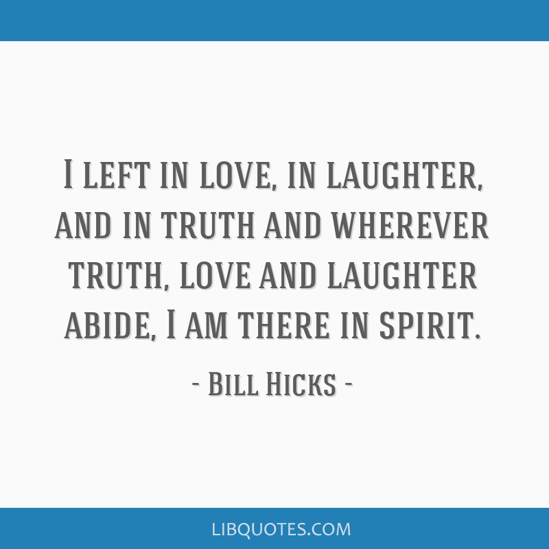 I left in love, in laughter, and in truth and wherever truth, love and laughter abide, I am there in spirit.