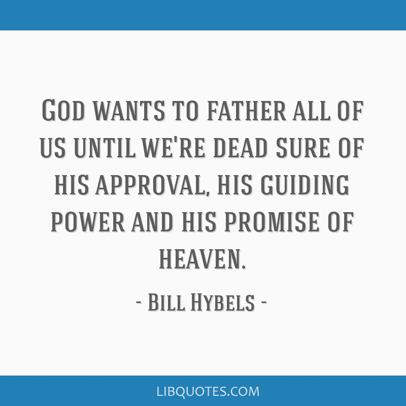 God wants to father all of us until we're dead sure of his approval, his guiding power and his promise of heaven.