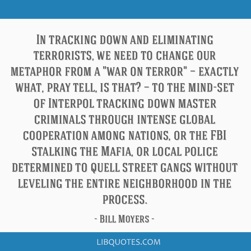 In tracking down and eliminating terrorists, we need to change our metaphor from a war on terror — exactly what, pray tell, is that? — to the...