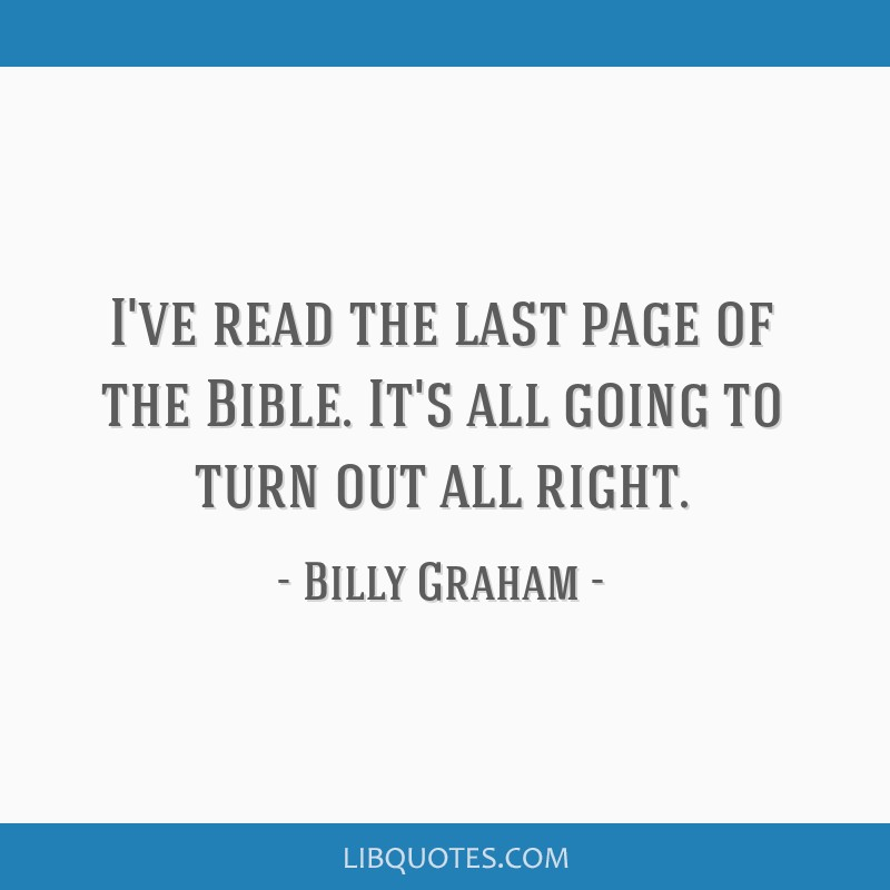 I've read the last page of the Bible. It's all going to turn out all right.