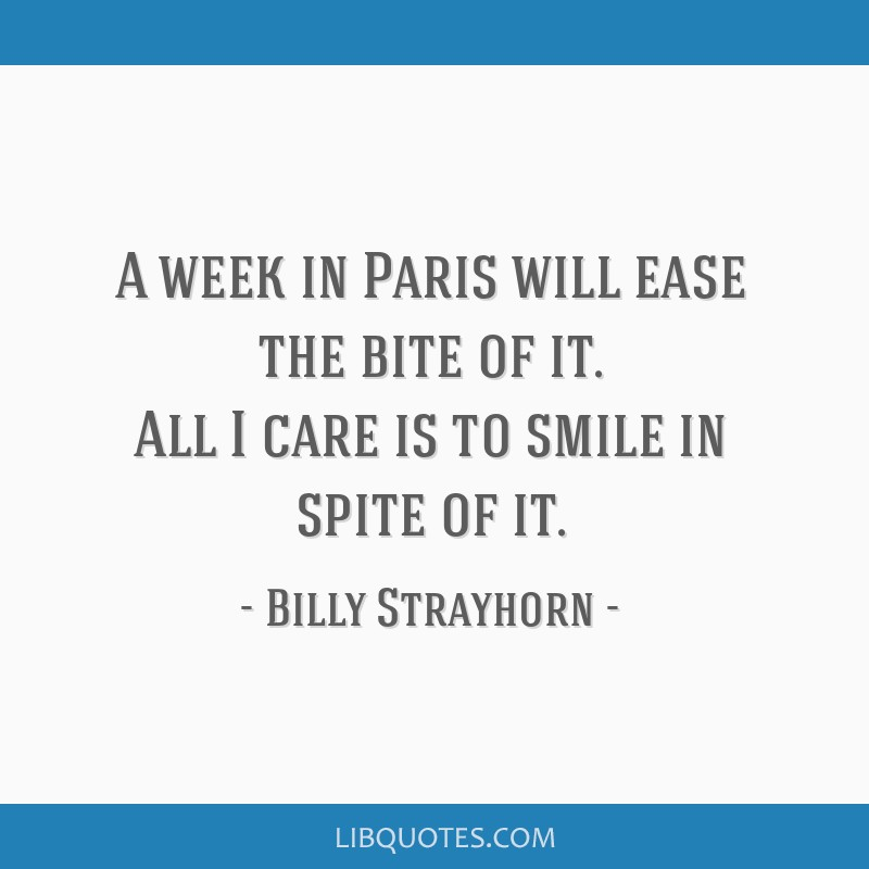 A week in Paris will ease the bite of it. All I care is to smile in spite of it.