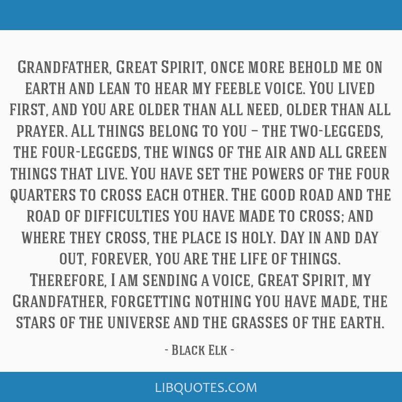 Grandfather, Great Spirit, once more behold me on earth and lean to hear my feeble voice. You lived first, and you are older than all need, older...