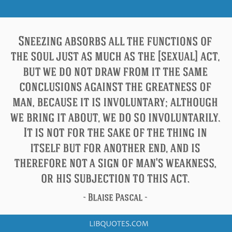 Sneezing absorbs all the functions of the soul just as much as the [sexual] act, but we do not draw from it the same conclusions against the...