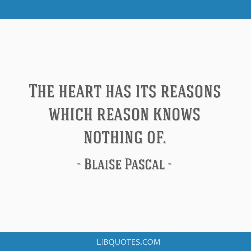 The heart has its reasons which reason knows nothing of.