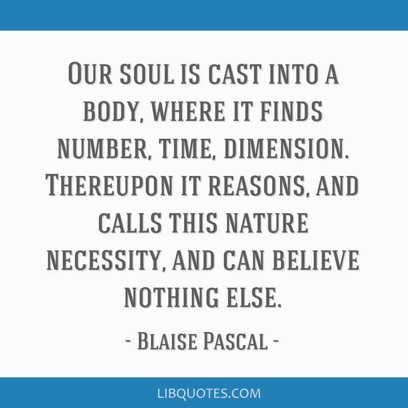 Our soul is cast into a body, where it finds number, time, dimension. Thereupon it reasons, and calls this nature necessity, and can believe nothing...