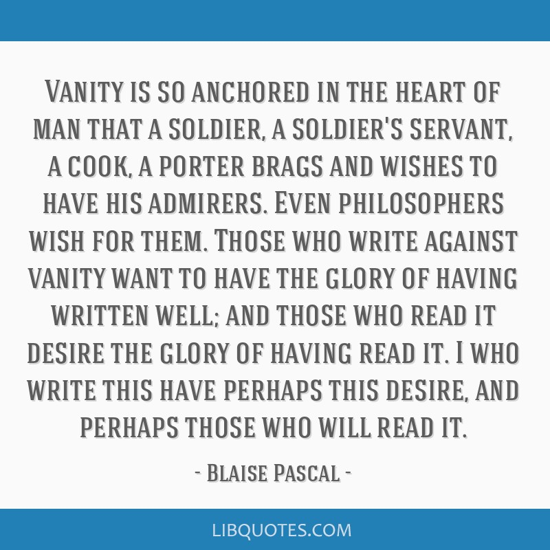 Vanity is so anchored in the heart of man that a soldier, a soldier's servant, a cook, a porter brags and wishes to have his admirers. Even...