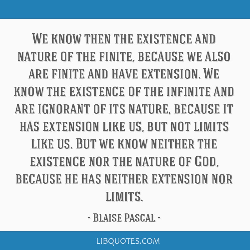 We know then the existence and nature of the finite, because we also are finite and have extension. We know the existence of the infinite and are...