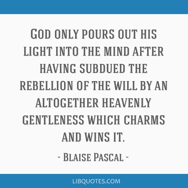 God only pours out his light into the mind after having subdued the rebellion of the will by an altogether heavenly gentleness which charms and wins...