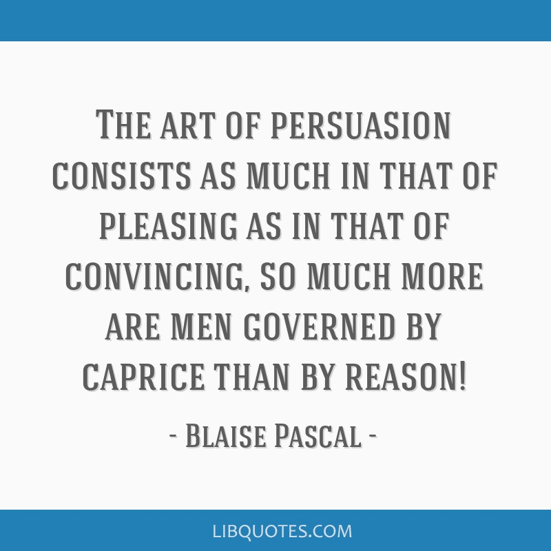 The art of persuasion consists as much in that of pleasing as in that of convincing, so much more are men governed by caprice than by reason!