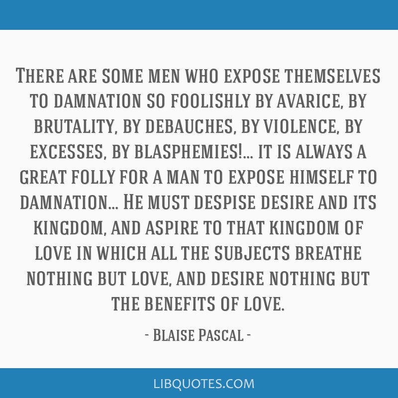 There are some men who expose themselves to damnation so foolishly by avarice, by brutality, by debauches, by violence, by excesses, by...