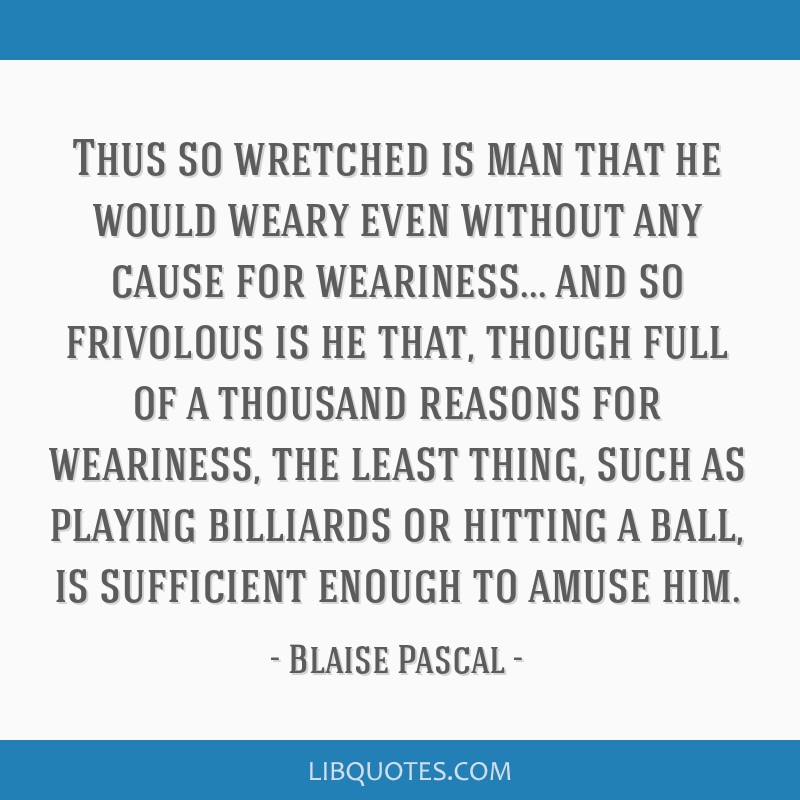 Thus so wretched is man that he would weary even without any cause for weariness... and so frivolous is he that, though full of a thousand reasons...